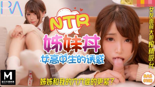 皇家华人RAS0102女高中生的诱惑.姐姐和我的穴穴谁的更紧了?