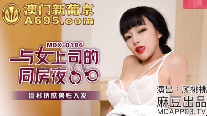 2021-10-26 MDX-0186 与女上司的同房夜-顾桃桃